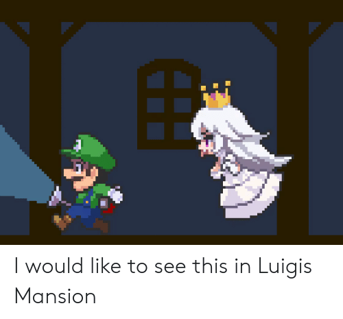Luigi, This, and Like: I would like to see this in Luigis Mansion