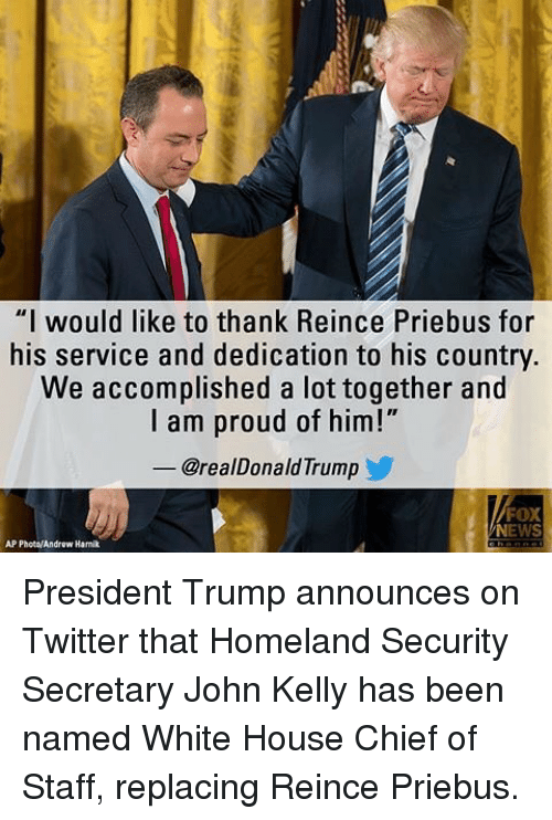 "Memes, News, and Twitter: ""I would like to thank Reince Priebus for  his service and dedication to his country.  We accomplished a lot together and  I am proud of him!""  @realDonald Trump  FOX  NEWS  AP Photo/Androw Hamik President Trump announces on Twitter that Homeland Security Secretary John Kelly has been named White House Chief of Staff, replacing Reince Priebus."