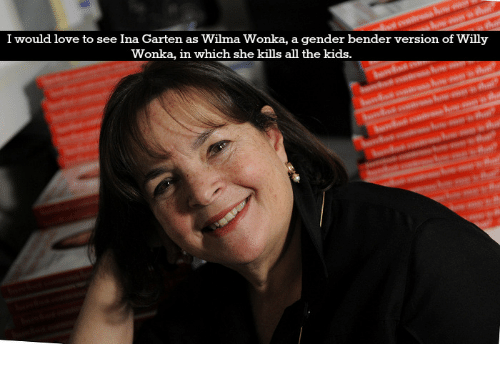 Love, Willy Wonka, and Kids: I would love to see Ina Garten as Wilma Wonka, a gender bender version of Willy  Wonka, in which she kills all the kids.