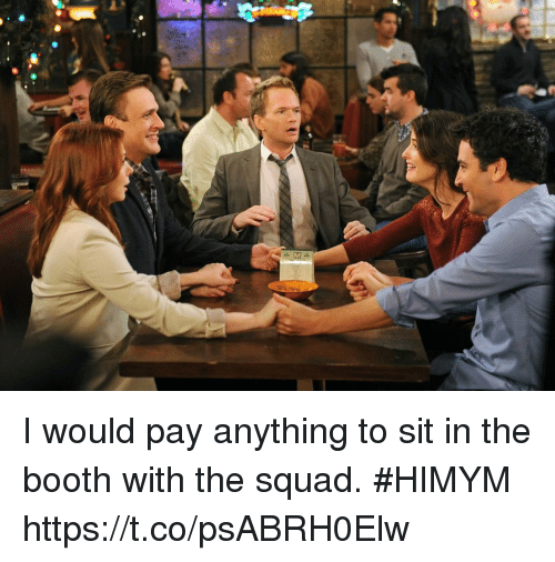 Memes, Squad, and 🤖: I would pay anything to sit in the booth with the squad. #HIMYM https://t.co/psABRH0Elw