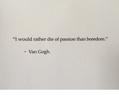 "Boredom, Van Gogh, and Passion: ""I would rather die of passion than boredom.""  Van Gogh"