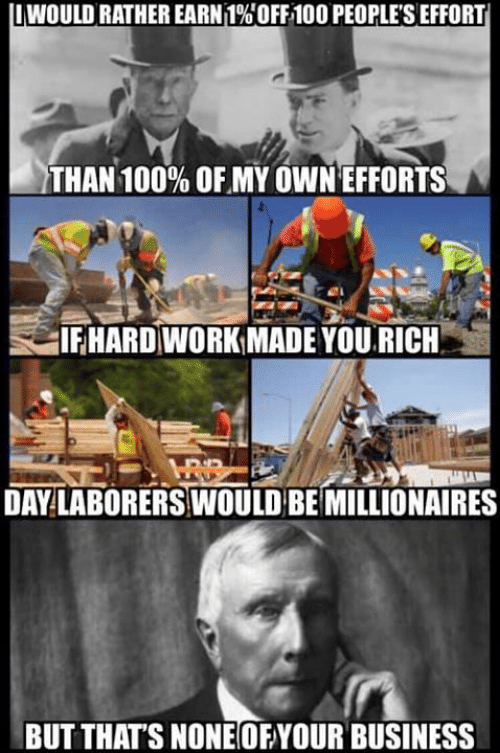 Memes, Work, and Business: I WOULD RATHER EARN 1%OFF100 PEOPLE'S EFFORT  THAN 100% OF MY OWN EFFORTS  IFHARD WORK MADE YOU RICH  DAY LABORERS WOULD BE MILLIONAIRES  BUT THAT'S NONEOFYOUR BUSINESS