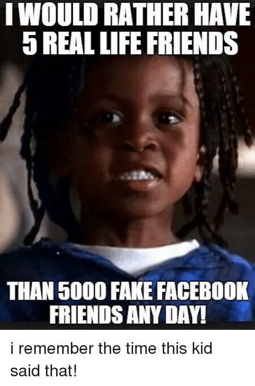 i would rather have 5 real life friends than 5000 4806025 i would rather have 5 real life friends than 5000 fake facebook