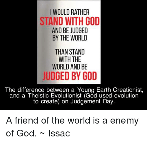 Memes Evolution And I WOULD RATHER STAND WITH GOD AND BE JUDGED A Friend Of The World Is Enemy
