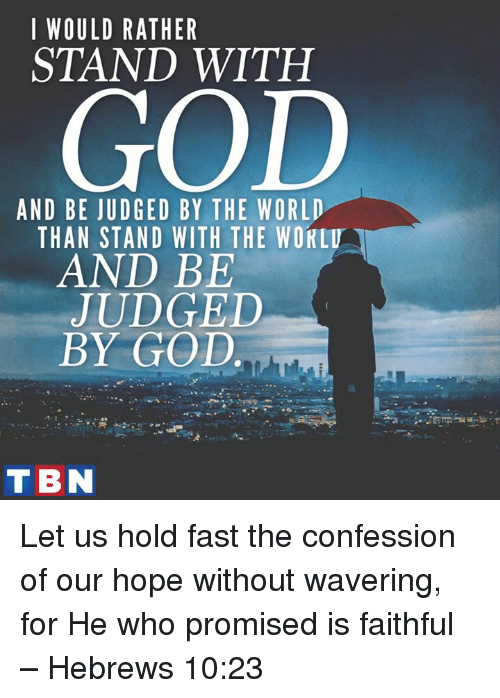 Memes, 🤖, and Fast: I WOULD RATHER  STAND WITH  GOD  AND BE JUDGED BY THE WORLD  THAN STAND WITH THE WOKLU  AND BE  JUDGED  BY GOD  T BN Let us hold fast the confession of our hope without wavering, for He who promised is faithful – Hebrews 10:23