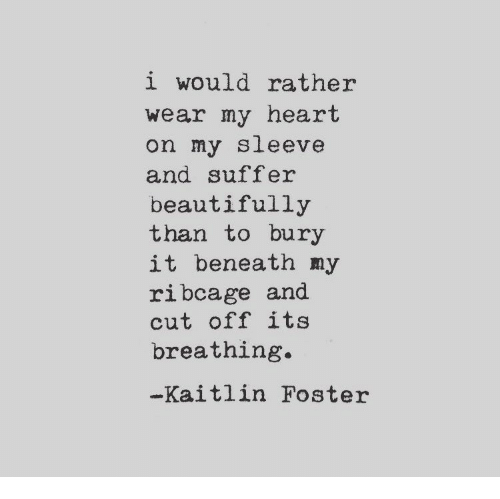 Heart, Sleeve, and Breathing: i would rather  wear my heart  on my sleeve  and suffer  beautifully  than to bury  it beneath my  ribcage and  cut off its  breathing  Kaitlin Foster