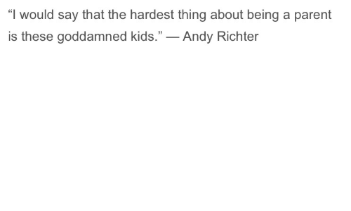 "Kids, Andy Richter, and Thing: ""I would say that the hardest thing about being a parent  is these goddamned kids.""_ Andy Richter"