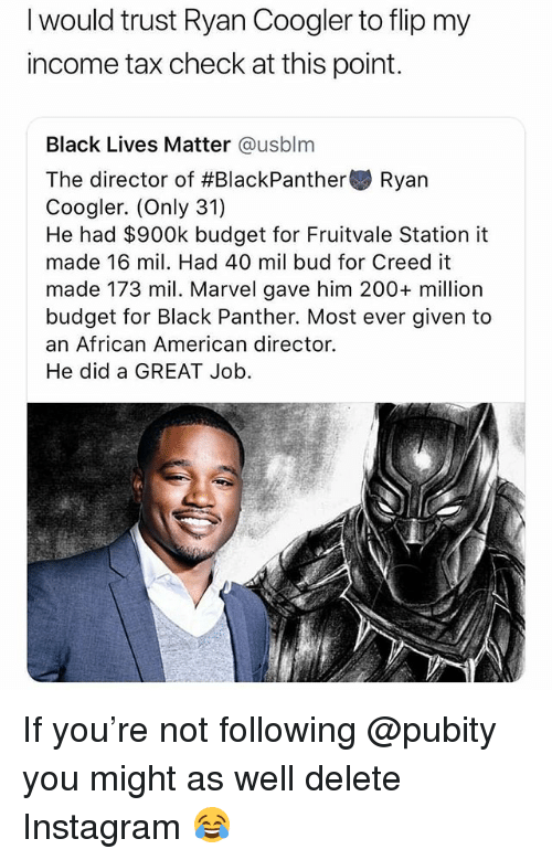 Bailey Jay, Black Lives Matter, and Instagram: I would trust Ryan Coogler to flip my  income tax check at this point.  Black Lives Matter @usblm  The director of #BlackPanther Ryan  Coogler. (Only 31)  He had $900k budget for Fruitvale Station it  made 16 mil. Had 40 mil bud for Creed it  made 173 mil. Marvel gave him 200+ million  budget for Black Panther. Most ever given to  an African American director.  He did a GREAT Job If you're not following @pubity you might as well delete Instagram 😂