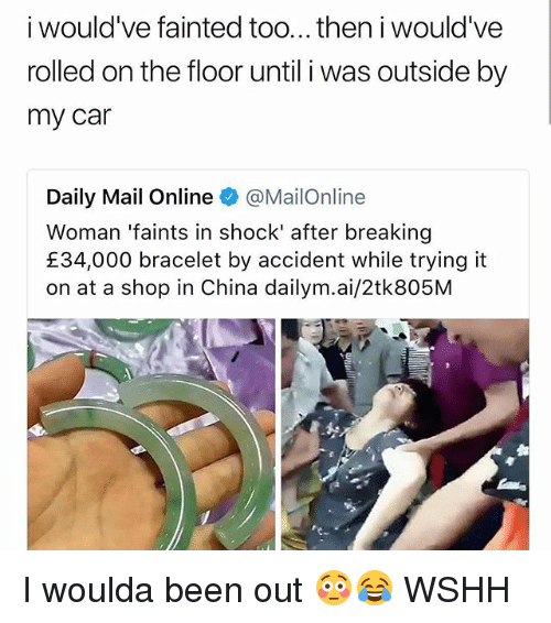 Memes, Wshh, and China: i would've fainted too...then i would've  rolled on the floor until i was outside by  my car  Daily Mail Online @MailOnline  Woman 'faints in shock' after breaking  £34,000 bracelet by accident while trying it  on at a shop in China dailym.ai/2tk805M  C. I woulda been out 😳😂 WSHH