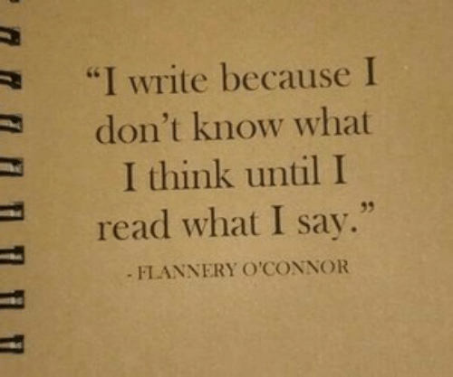 "Think, What, and Read: ""I Write because I  don't know what  I think until I  35  read what I say.""  FLANNERY O'CONNOR"