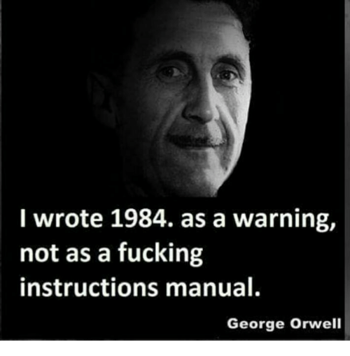 I Wrote 1984 As A Warning Not As A Fucking Instructions Manual