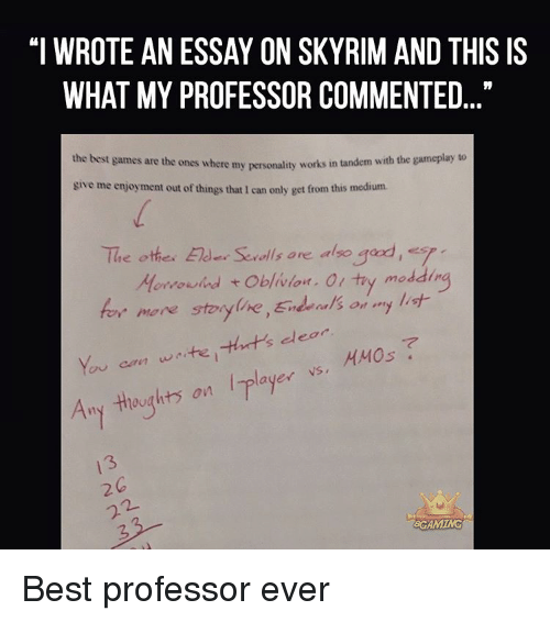 "Memes, 🤖, and Morrowind: ""I WROTE AN ESSAY ON SKYRIM AND THIS IS  WHAT MY PROFESSOR COMMENTED  the best games are the ones where my works in tandem with the gameplay to  personality give me enjoyment out of things that 1 can only get from this medium.  The othe. Elder Serolls are also  gad, s  ddin  Morrowind t  oblivion. Ol try mo  for more storyline,End als on  my list  dear  You can waite, ayer VS,  HMOs  Any thoughts on  GROAMING Best professor ever"