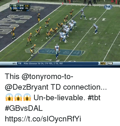 Memes, Nfl, and Tbt: I0  GB 244 8:06  DAL 29 4TH  FOX  3RD &4  19  NFL  TB  Mike Glennon 18/34, 179 YDS, 2 TD, INT  NFLON  Fox This @tonyromo-to-@DezBryant TD connection...  😱😱😱  Un-be-lievable. #tbt #GBvsDAL https://t.co/sIOycnRfYi