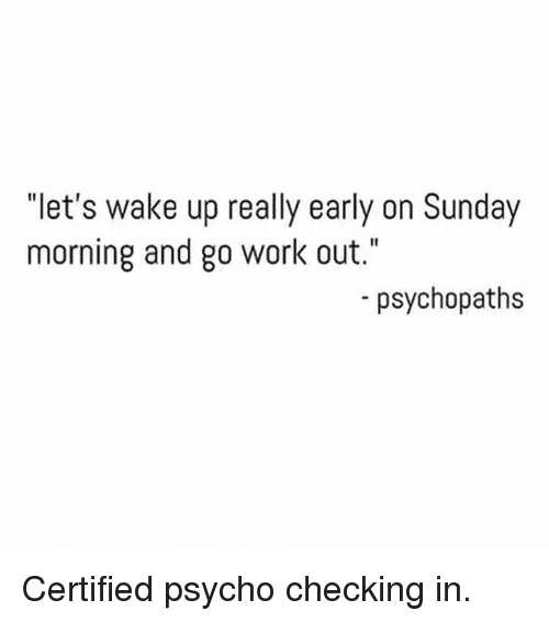 "Work, Psycho, and Sunday: I1  let's wake up really early on Sunday  morning and go work out.""  -psychopaths Certified psycho checking in."