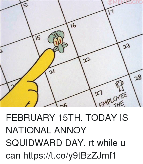 Squidward, Today, and Girl Memes: I5  16  17  23  129  27  EMPLOYEE  THE FEBRUARY 15TH. TODAY IS NATIONAL ANNOY SQUIDWARD DAY.   rt while u can https://t.co/y9tBzZJmf1