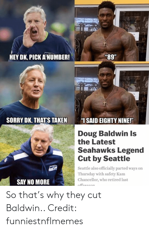 """Doug, Nfl, and Sorry: i89""""  HEY DK, PICK A'NUMBER!  SORRY DK, THATS TAKEN SAID EIGHTY NINE!""""  Doug Baldwin Is  the Latest  Seahawks Legend  Cut by Seattle  Seattle also officially parted ways on  Thursday with safety Kam  Chancellor, who retired last  SAY NO MORE So that's why they cut Baldwin..  Credit: funniestnflmemes"""