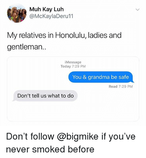 Grandma, Today, and Dank Memes: ia Muh Kay Luh  @McKaylaDeru11  My relatives in Honolulu, ladies and  gentleman..  iMessage  Today 7:29 PM  You & grandma be safe  Read 7:29 PM  Don't tell us what to do Don't follow @bigmike if you've never smoked before