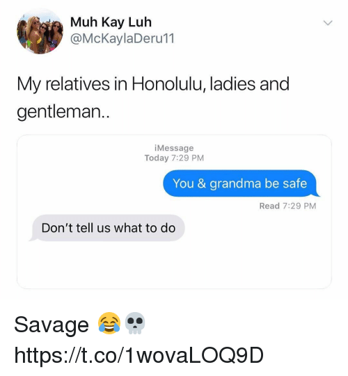 Grandma, Memes, and Savage: ia Muh Kay Luh  @McKaylaDeru11  My relatives in Honolulu, ladies and  gentleman..  iMessage  Today 7:29 PM  You & grandma be safe  Read 7:29 PM  Don't tell us what to do Savage 😂💀 https://t.co/1wovaLOQ9D