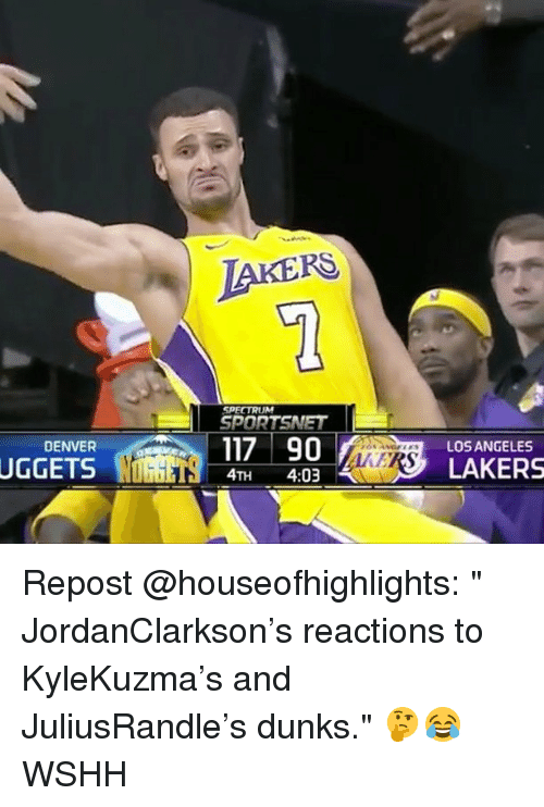"""Los Angeles Lakers, Memes, and Wshh: IAKERS  SPECTRUM  SPORTSNET  117 90  DENVER  LOS ANGELES  UGGETS WIDGETS 4TH 4:03 4.MYS》 LAKERS Repost @houseofhighlights: """" JordanClarkson's reactions to KyleKuzma's and JuliusRandle's dunks."""" 🤔😂 WSHH"""