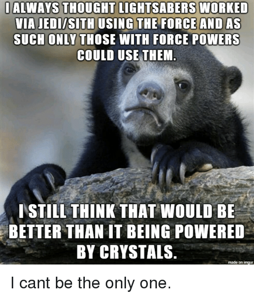 Jedi, Sith, and Imgur: IALWAYS THOUGHT LIGHTSABERS WORKED  VIA JEDI/SITH USING THE FORCEAND AS  SUCH ONLY THOSE WITH FORCE POWERS  COULD USE THEM  ISTILL THINK THAT WOULD BE  BETTER THAN IT BEING POWERED  BY CRYSTALS  made on imgur I cant be the only one.