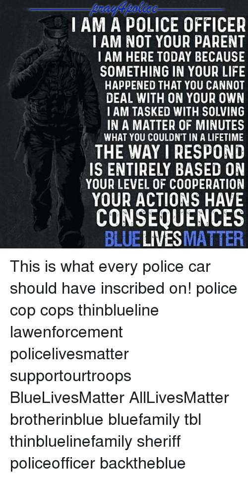 All Lives Matter, Life, and Memes: IAM A POLICE OFFICER  IAM NOT YOUR PARENT  I AM HERE TODAY BECAUS  SOMETHING IN YOUR LIFE  HAPPENED THAT YOU CANNOT  DEAL WITH ON YOUR OWN  I AM TASKED WITH SOLVING  IN A MATTER OF MINUTES  WHAT YOU COULDN'T IN A LIFETIME  THE WAYI RESPOND  IS ENTIRELY BASED ON  YOUR LEVEL OF COOPERATION  YOUR ACTIONS HAVE  CONSEQUENCES  BLUELIVESMATTER This is what every police car should have inscribed on! police cop cops thinblueline lawenforcement policelivesmatter supportourtroops BlueLivesMatter AllLivesMatter brotherinblue bluefamily tbl thinbluelinefamily sheriff policeofficer backtheblue