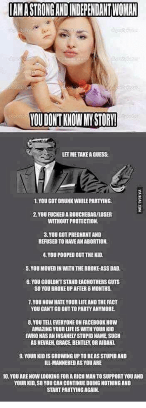 Ass, Dad, and Douchebag: IAM A STRONG AND INDEPENDANT WOMAN  YOU DONT KNOW MY STORY!  LET ME TAKE A GUESS  1. YOU GOT DRUNK WHILE PARTYING  2. YOU FUCKED A DOUCHEBAG/LOSER  WITHOUT PROTECTION.  3. YOU GOT PREGHANT AND  REFUSED TO HAVEAN ABORTION  YOU POOPED OUT THE KID  5. YOU MOVED IN WITH THE BROKE-ASS DAD.  6.YOU COULDNT STAND EACHOTHERS GUTS  SO YOU BROKE UP AFTER 6 MONTHS  7. YOU NOW HATE YOUR LIFE AND THE FACT  YOU CANT GO OUT TO PARTY ANYMORE  8. YOU TELL EVERYONE ON FACEBOOK HOW  AMAZING YOUR LIFE IS WITH YOUR KID  [WHO HAS AN INSANELY STUPID NAME, SUCH  AS KEVAEH, GRACE, BENTLEY OR AIDAN)  9.YOUR KID IS GROWING UP TO BEAS STUPID AND  ILI-MANNERED AS YOU ARE  10.YOU ARE NOW LOOKING FORA RICH MAN TO SUPPORT YOU AND  YOUR KID, SO YOU CAN CONTINUE DOING NOTHING AND  START PARTYING AGAIN
