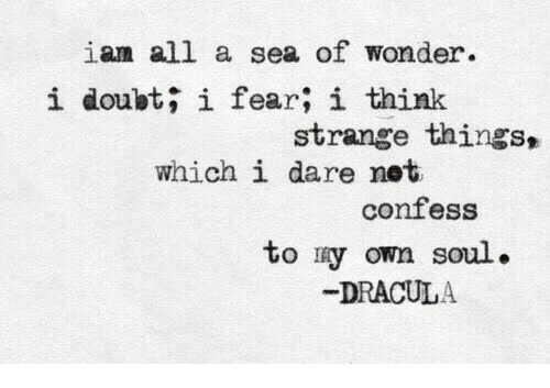 Dracula, Doubt, and Fear: iam all a sea of wonder.  i doubt; i fear; i think  strange things,  which i dare net  confess  to ry own soul.  DRACULA
