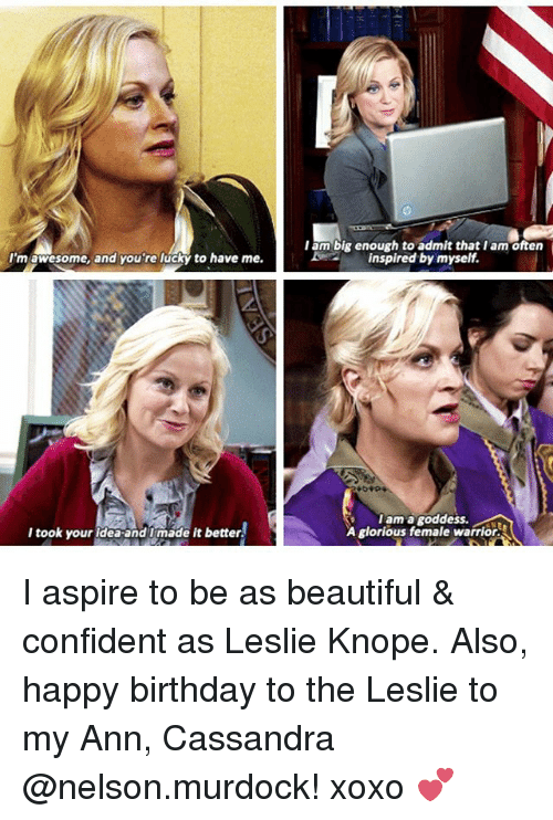 Beautiful, Birthday, and Leslie Knope: Iam big enough to admit that I am often  inspired by myself.  I'm  'm awesome, and you're lucky to have me.  I took your rderandimáde it better!)  ama goddess.  I am a goddess.  I took your ldea and t made it better.  A glorious female warrior. I aspire to be as beautiful & confident as Leslie Knope. Also, happy birthday to the Leslie to my Ann, Cassandra @nelson.murdock! xoxo 💕