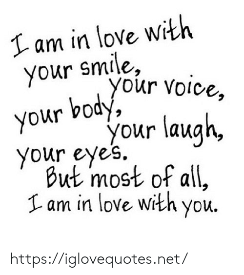 Love, Smile, and Voice: Iam in love with  smile,  your your Voice,  your body,  your laugh  your eye's.  But most of all,  am in love with you. https://iglovequotes.net/
