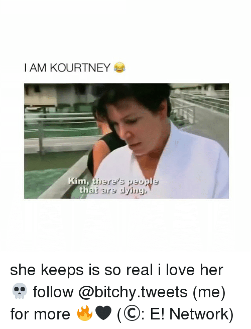 Love, Girl Memes, and Her: IAM KOURTNEY  th she keeps is so real i love her 💀 follow @bitchy.tweets (me) for more 🔥🖤 (©: E! Network)