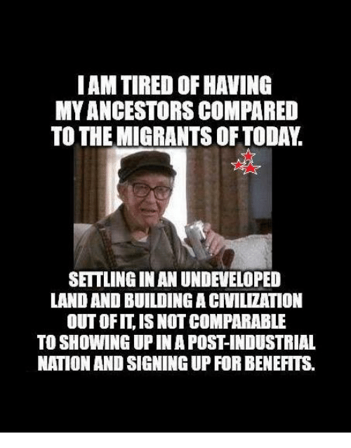 Memes, Today, and 🤖: IAM TIRED OF HAVING  MYANCESTORS COMPARED  TO THE MIGRANTS OF TODAY.  SETTLINGINAN UNDEVELOPED  LAND AND BUILDING A CIVILIZATION  OUT OFIT, IS NOT COMPARABLE  TO SHOWING UP IN A POST-INDUSTRIAL  NATION AND SIGNING UP FOR BENEFITS.