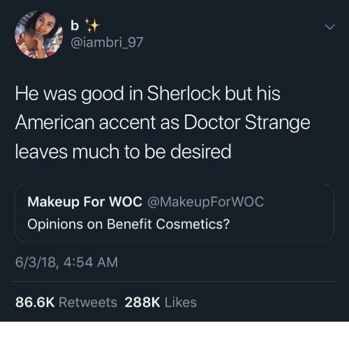 Doctor, Makeup, and American: @iambri_97  He was good in Sherlock but his  American accent as Doctor Strange  leaves much to be desired  Makeup For WOC @MakeupForWOC  Opinions on Benefit Cosmetics?  6/3/18, 4:54 AM  86.6K Retweets 288K Likes