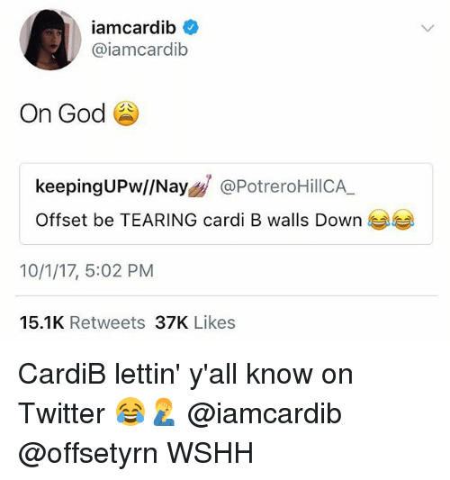 God, Memes, and Twitter: iamcardib  @iamcardib  On God  keepingUPw//Nay@PotreroHillCA  Offset be TEARING cardi B walls Down  10/1/17, 5:02 PM  15.1K Retweets 37K Likes CardiB lettin' y'all know on Twitter 😂🤦‍♂️ @iamcardib @offsetyrn WSHH