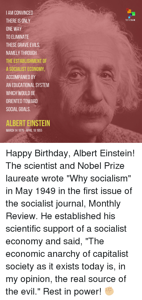 "Albert Einstein, Memes, and Nobel Prize: IAMCONVINCED  THERE IS ONLY  ONE WAY  TO ELIMINATE  THESE GRAVE EVILS,  NAMELY THROUGH  THEESTABLISHMENT OF  A SOCIALIST ECONOMY  ACCOMPANIED BY  AN EDUCATIONAL SYSTEM  WHICH WOULD BE  ORIENTED TOWARD  SOCIAL GOALS  ALBERT EINSTEIN  MARCH 14 1879 APRIL 18 1955  telesUR Happy Birthday, Albert Einstein!  The scientist and Nobel Prize laureate wrote ""Why socialism"" in May 1949 in the first issue of the socialist journal, Monthly Review. He established his scientific support of a socialist economy and said, ""The economic anarchy of capitalist society as it exists today is, in my opinion, the real source of the evil.""  Rest in power! ✊🏼"