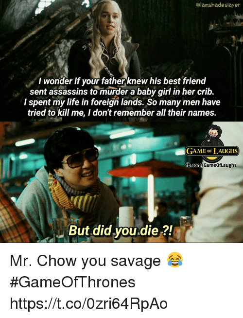 Life, Memes, and Savage: @iamshadeslayer  I wonder if your fatherknew his best frienod  sent assassins to murder a baby girl in her crib.  I spent my life in foreign lands. So many men have  tried to kill me, I don't remember all their names.  GAME oF LAUGHS  But did you.die ?! Mr. Chow you savage 😂 #GameOfThrones https://t.co/0zri64RpAo