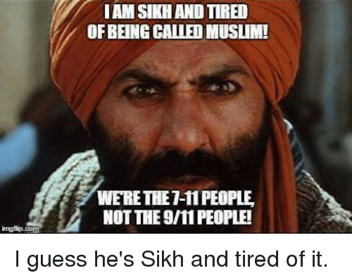 Funny, Racism, and Sikh: IAMSIKHAND TIRED  OFBEING CALLEDMUSLIM!  WERETHET 11 PEOPLE  NOT THE9MPEOPLEI I guess he's Sikh and tired of it.