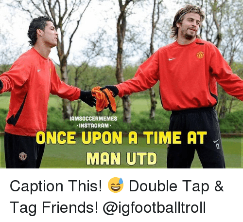 Friends, Soccer, and Sports: IAMSOCCERMEMES  NSTAGRAM  ONCE UPON A TIME AT  MAN UTD Caption This! 😅 Double Tap & Tag Friends! @igfootballtroll