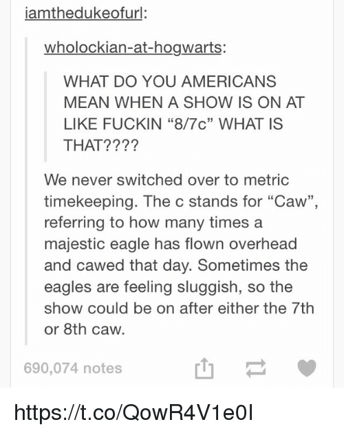 """Funny, How Many Times, and American: iamthedukeofurl:  wholockian-at-hogwarts:  WHAT DO YOU AMERICANS  MEAN WHEN A SHOW IS ON AT  LIKE FUCKIN """"8/7c"""" WHAT IS  THAT?  We never switched over to metric  timekeeping. The c stands for """"Caw""""  referring to how many times a  majestic eagle has flown overhead  and cawed that day. Sometimes the  eagles are feeling sluggish, so the  show could be on after either the 7th  or 8th caw.  690,074 notes https://t.co/QowR4V1e0I"""