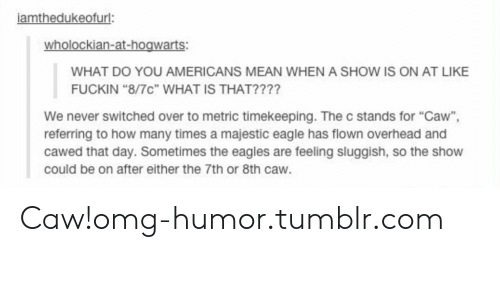 """Philadelphia Eagles, How Many Times, and Omg: iamthedukeofurl  wholockian-at-hogwarts:  WHAT DO YOU AMERICANS MEAN WHEN A SHOW IS ON AT LIKE  FUCKIN """"8/7c"""" WHAT IS THAT????  We never switched over to metric timekeeping. The c stands for """"Caw"""",  referring to how many times a majestic eagle has flown overhead and  cawed that day. Sometimes the eagles are feeling sluggish, so the show  could be on after either the 7th or 8th caw. Caw!omg-humor.tumblr.com"""