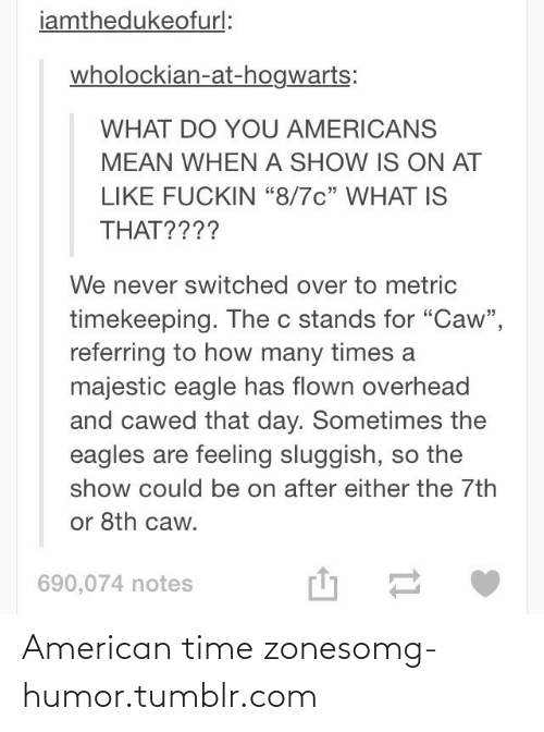"""Philadelphia Eagles, How Many Times, and Omg: iamthedukeofurl:  wholockian-at-hogwarts:  WHAT DO YOU AMERICANS  MEAN WHEN A SHOW IS ON AT  LIKE FUCKIN """"8/7c"""" WHAT IS  THAT????  We never switched over to metric  timekeeping. The c stands for """"Caw"""",  referring to how many times a  majestic eagle has flown overhead  and cawed that day. Sometimes the  eagles are feeling sluggish, so the  show could be on after either the 7th  or 8th caw.  690,074 notes American time zonesomg-humor.tumblr.com"""