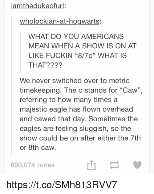 """Funny, How Many Times, and American: iamthedukeofurl:  wholockian-at-hogwarts:  WHAT DO YOU AMERICANS  MEAN WHEN A SHOW IS ON AT  LIKE FUCKIN """"8/7c"""" WHAT IS  THAT?  We never switched over to metric  timekeeping. The C stands for """"Caw""""  referring to how many times a  majestic eagle has flown overhead  and cawed that day. Sometimes the  eagles are feeling sluggish, so the  show could be on after either the 7th  or 8th caw.  690,074 notes https://t.co/SMh813RVV7"""
