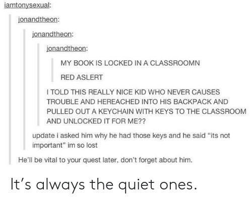 """Lost, Book, and Classroom: iamtonysexual:  jonandtheon:  jonandtheon:  jonandtheon:  MY BOOK IS LOCKED IN A CLASSROOMN  RED ASLERT  I TOLD THIS REALLY NICE KID WHO NEVER CAUSES  TROUBLE AND HEREACHED INTO HIS BACKPACK AND  PULLED OUT A KEYCHAIN WITH KEYS TO THE CLASSROOM  AND UNLOCKED IT FOR ME??  update i asked him why he had those keys and he said """"its not  important"""" im so lost  He'll be vital to your quest later, don't forget about him. It's always the quiet ones."""