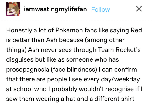 Ash, Pokemon, and Saw: iamwastingmylifefan Follow  Honestly a lot of Pokemon fans like saying Red  is better than Ash because (among other  things) Ash never sees through Team Rocket's  disguises but like as someone who has  prosopagnosia (face blindness) I can confirm  that there are people l see every day/weekday  at school who I probably wouldn't recognise if I  saw them wearing a hat and a different shirt  X