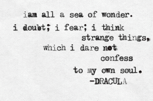 Dracula, Doubt, and Fear: ian all a sea of wonder.  i doubt; i fear; i think  strange things,  which i dare net  confess  to ry own soul.  DRACULA