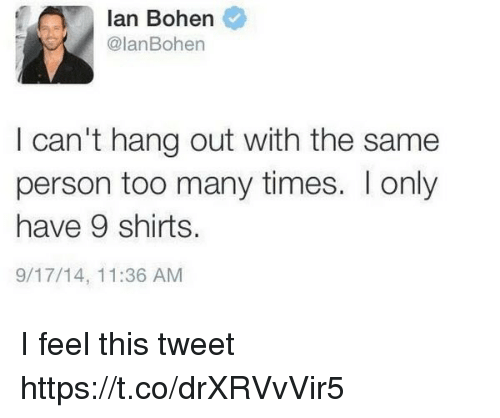 Girl Memes, Personal, and Tweet: Ian Bohen  @Ian Bohen  I can't hang out with the same  person too many times. Ionly  have 9 shirts.  9/17/14, 11:36 AM I feel this tweet https://t.co/drXRVvVir5