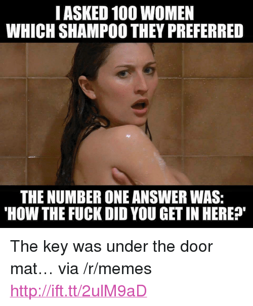 "Anaconda, Memes, and Fuck: IASKED 100 WOMEN  WHICH SHAMPOO THEY PREFERRED  THE NUMBER ONE ANSWER WAS:  HOW THE FUCK DID YOU GET IN HERE? <p>The key was under the door mat… via /r/memes <a href=""http://ift.tt/2ulM9aD"">http://ift.tt/2ulM9aD</a></p>"