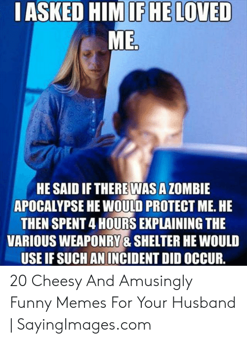 Funny, Memes, and Zombie: IASKED HIMIFHE LOVED  MED  HE SAID IF THEREWAS A ZOMBIE  APOCALYPSE HE WOULD PROTECT ME. HE  THEN SPENT 4 HOURS EXPLAINING THE  VARIOUS WEAPONRY & SHELTER HE WOULD  USE IF SUCH AN INCIDENT DID OCCUR. 20 Cheesy And Amusingly Funny Memes For Your Husband | SayingImages.com