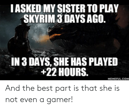 8ed183d44 IASKED MY SISTER TO PLAY SKYRIM3 DAYS AGO IN 3 DAYS SHE HAS PLAYED + ...
