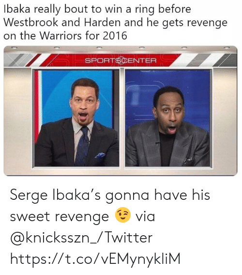 Revenge, SportsCenter, and Twitter: Ibaka really bout to win a ring before  Westbrook and Harden and he gets revenge  on the Warriors for 2016  SPORTSCENTER Serge Ibaka's gonna have his sweet revenge 😉 via @knicksszn_/Twitter https://t.co/vEMynykliM