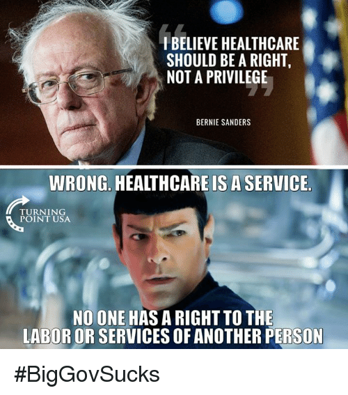 Bernie Sanders, Memes, and Bernie: IBELIEVE HEALTHCARE  SHOULD BE A RIGHT,  NOT A PRIVILEGE  BERNIE SANDERS  WRONG. HEALTHCARE IS A SERVICE,  TURNING  POINT USA  NO ONE HAS A RIGHT TO THE  LABOR OR SERVICES OF ANOTHER PERSON #BigGovSucks